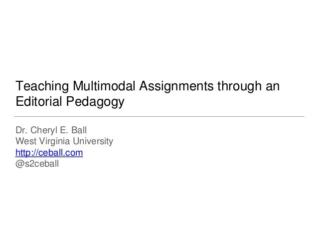 Teaching Multimodal Assignments through an Editorial Pedagogy Dr. Cheryl E. Ball West Virginia University http://ceball.co...