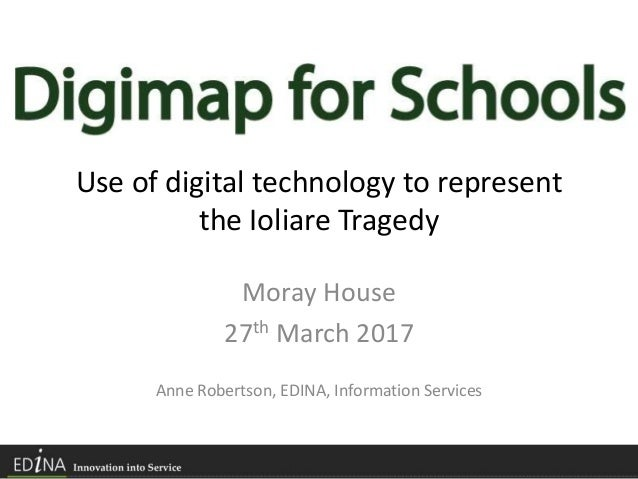 Use of digital technology to represent the Ioliare Tragedy Moray House 27th March 2017 Anne Robertson, EDINA, Information ...