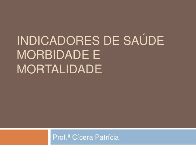 INDICADORES DE SAÚDE MORBIDADE E MORTALIDADE  Prof.ª Cícera Patrícia