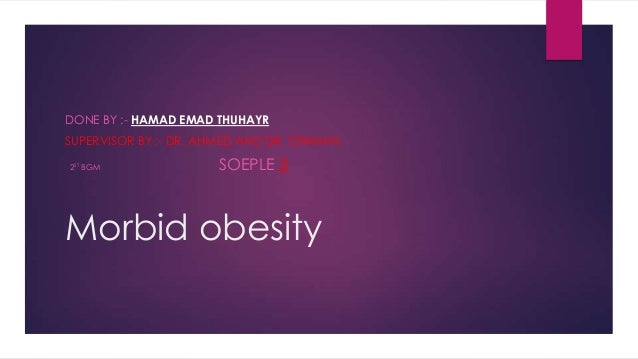 DONE BY :- HAMAD EMAD THUHAYR  SUPERVISOR BY :- DR. AHMED AND DR. OTHMAN 2ST BGM  SOEPLE 3  Morbid obesity