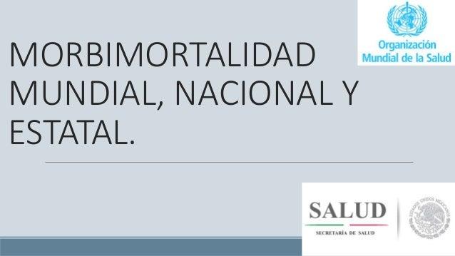 MORBIMORTALIDAD MUNDIAL, NACIONAL Y ESTATAL.