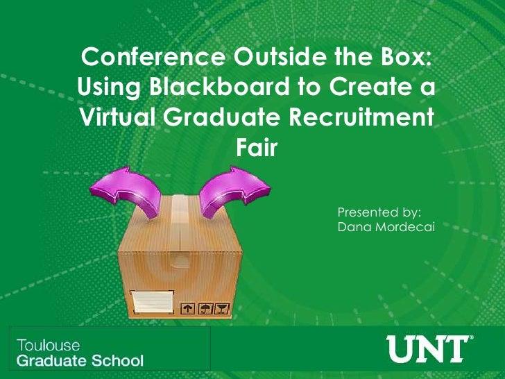 Conference Outside the Box:Using Blackboard to Create aVirtual Graduate Recruitment             Fair                    Pr...