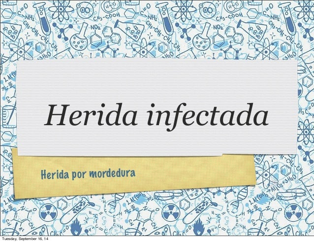 Herida infectada  H e r i d a p o r m o rde d u r a  Tuesday, September 16, 14