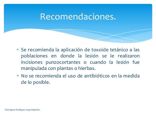 Recomendaciones.                Se recomienda la aplicación de toxoide tetánico a las                poblaciones en donde ...