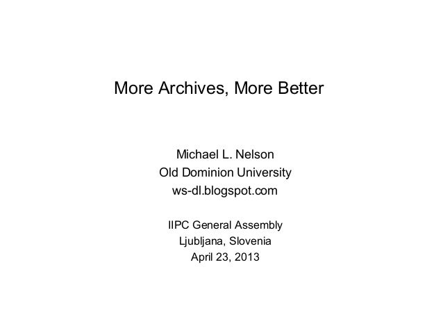 More Archives, More BetterMichael L. NelsonOld Dominion Universityws-dl.blogspot.comIIPC General AssemblyLjubljana, Sloven...