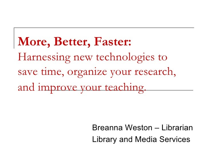 More, Better, Faster:  Harnessing new technologies to save time, organize your research, and improve your teaching.   Brea...