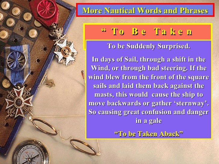 """More Nautical Words and Phrases """" To Be Taken Aback"""" To be Suddenly Surprised. In days of Sail, through a shift in the Win..."""