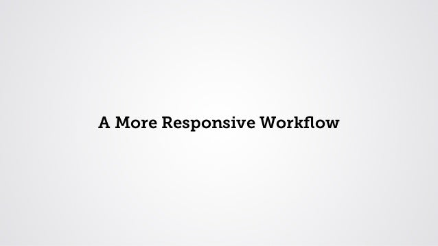 A More Responsive Workflow