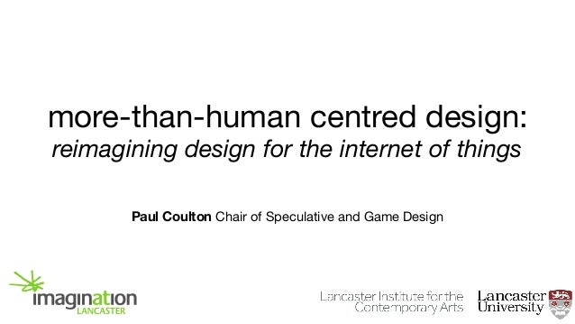 more-than-human centred design: reimagining design for the internet of things Paul Coulton Chair of Speculative and Game D...