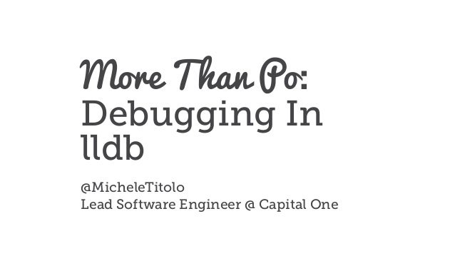 More Than Po: Debugging In lldb @MicheleTitolo Lead Software Engineer @ Capital One