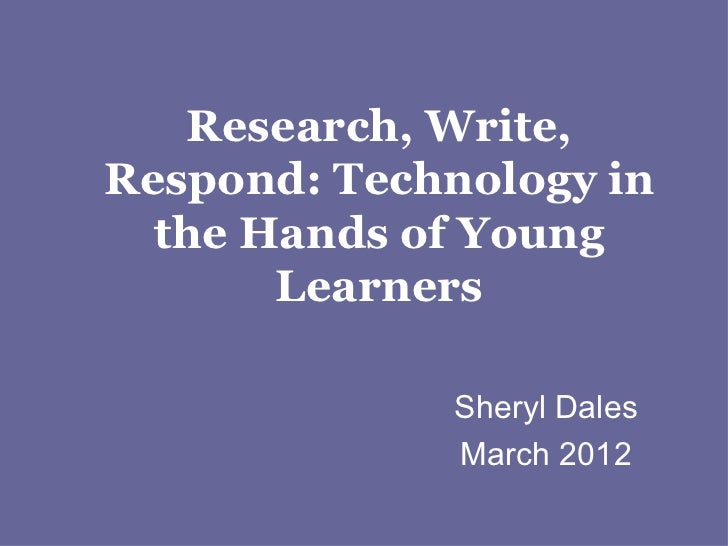 Research, Write,Respond: Technology in  the Hands of Young       Learners             Sheryl Dales             March 2012