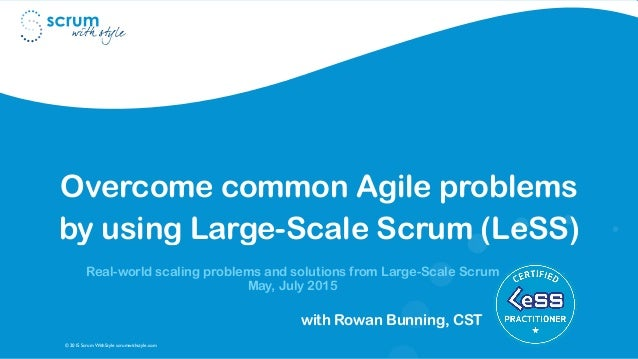© 2015 Scrum WithStyle scrumwithstyle.com Overcome common Agile problems by using Large-Scale Scrum (LeSS) Real-world scal...