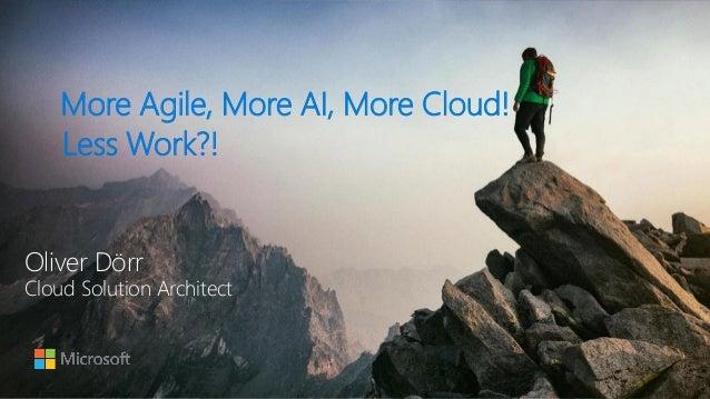 More Agile, More AI, More Cloud! Less Work?! Oliver Dörr Cloud Solution Architect