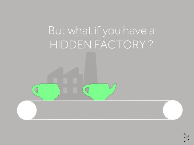 But what if you have a HIDDEN FACTORY ?