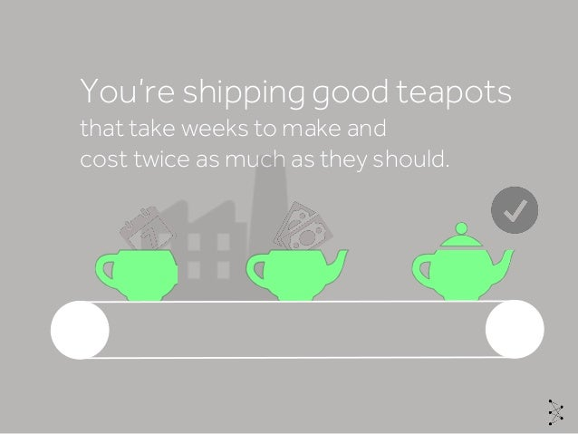 You're shipping good teapots that take weeks to make and cost twice as much as they should.