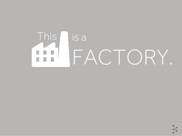 This is a FACTORY.