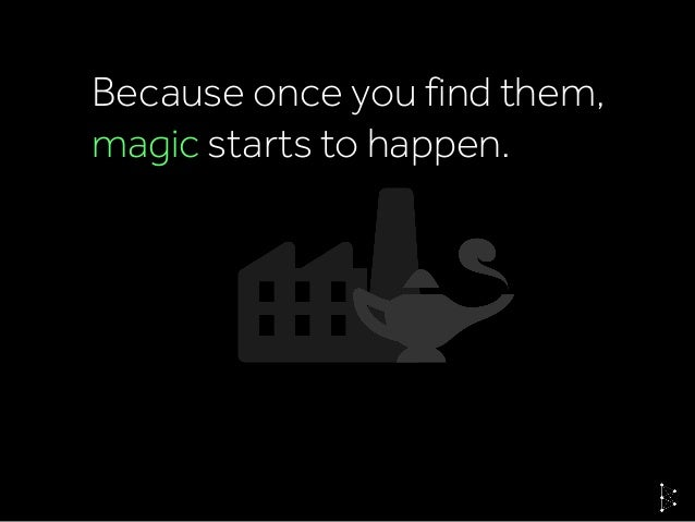 Because once you find them, magic starts to happen.