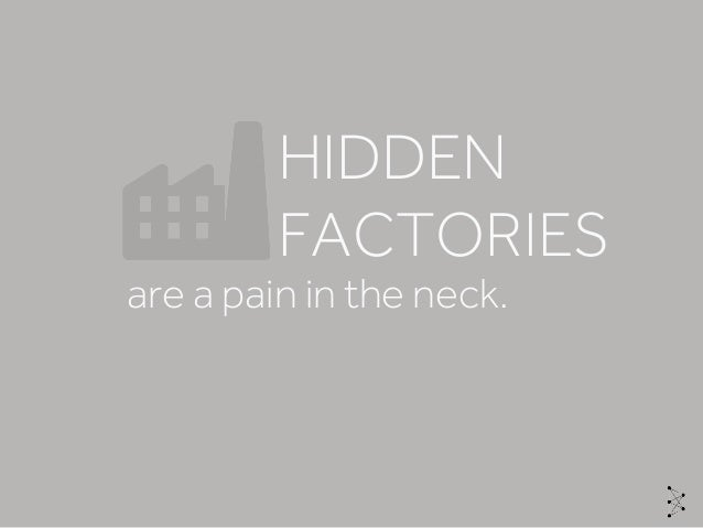 are a pain in the neck. HIDDEN FACTORIES