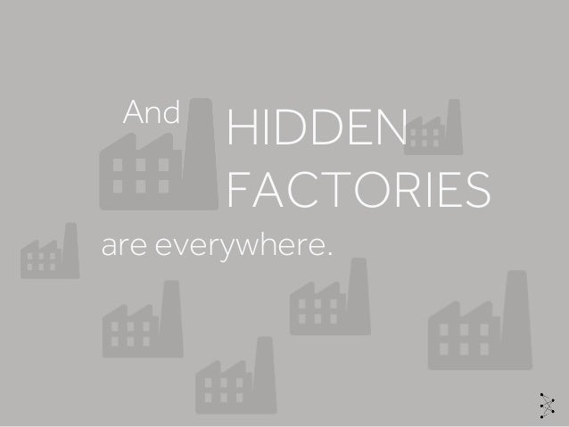 are everywhere. HIDDEN FACTORIES And