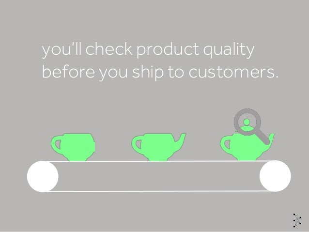 you'll check product quality before you ship to customers.