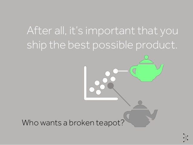 After all, it's important that you ship the best possible product. Who wants a broken teapot?