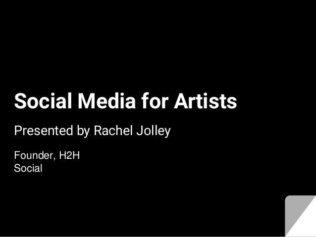 Social Media for Artists Presented by Rachel Jolley Founder, H2H Social