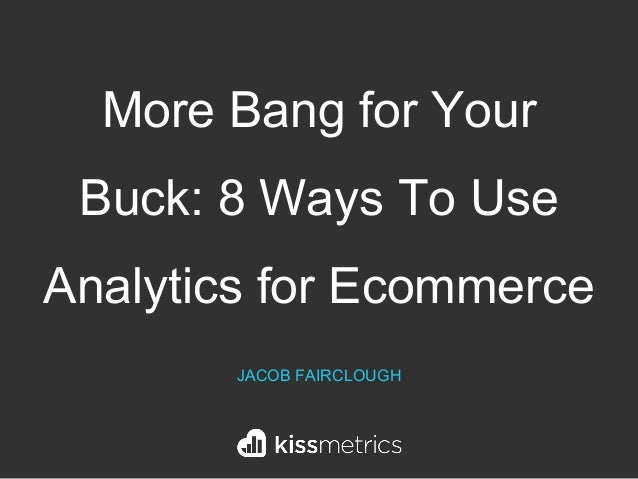 More Bang for Your Buck: 8 Ways To Use Analytics for Ecommerce JACOB FAIRCLOUGH
