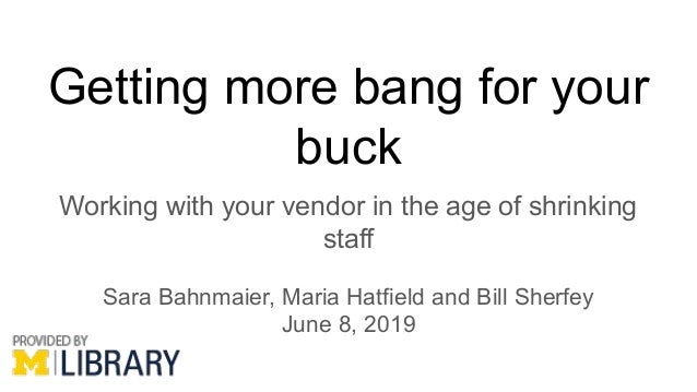 Getting more bang for your buck Working with your vendor in the age of shrinking staff Sara Bahnmaier, Maria Hatfield and ...