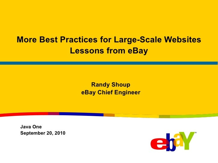 More Best Practices for Large-Scale Websites Lessons from eBay Randy Shoup eBay Chief Engineer Java One September 20, 2010