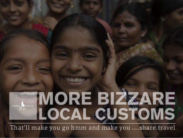 MORE BIZZARE LOCAL CUSTOMS That'll make you go hmm and make you www.share.travel