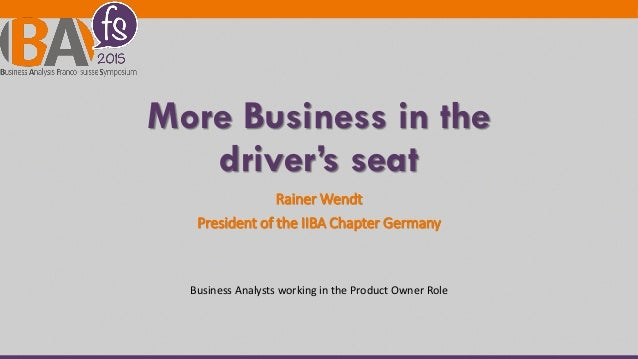 More Business in the driver's seat Rainer Wendt President of the IIBA Chapter Germany Business Analysts working in the Pro...