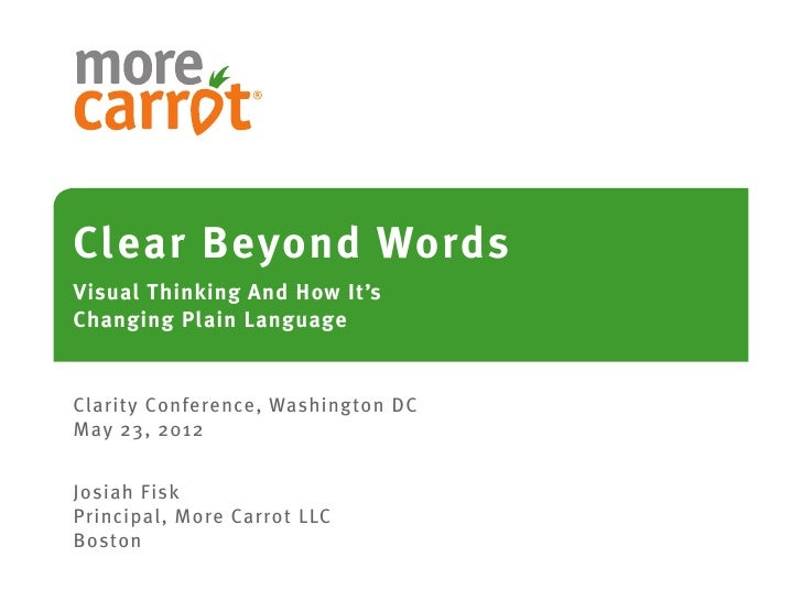 Clear Beyond WordsVisual Thinking And How It'sChanging Plain LanguageClarity Conference, Washington DCMay 23, 2012Josiah F...