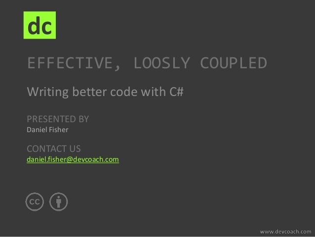 PRESENTED BY Daniel Fisher CONTACT US daniel.fisher@devcoach.com dc EFFECTIVE, LOOSLY COUPLED Writing better code with C#