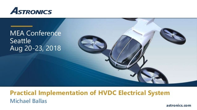 MEA Conference Seattle Aug 20-23, 2018 astronics.com Michael Ballas Practical Implementation of HVDC Electrical System
