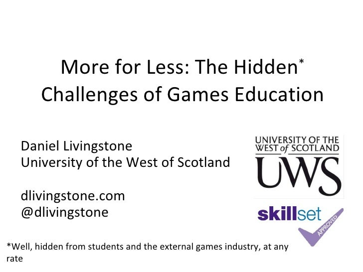 More for Less: The Hidden *  Challenges of Games Education Daniel Livingstone University of the West of Scotland dlivingst...