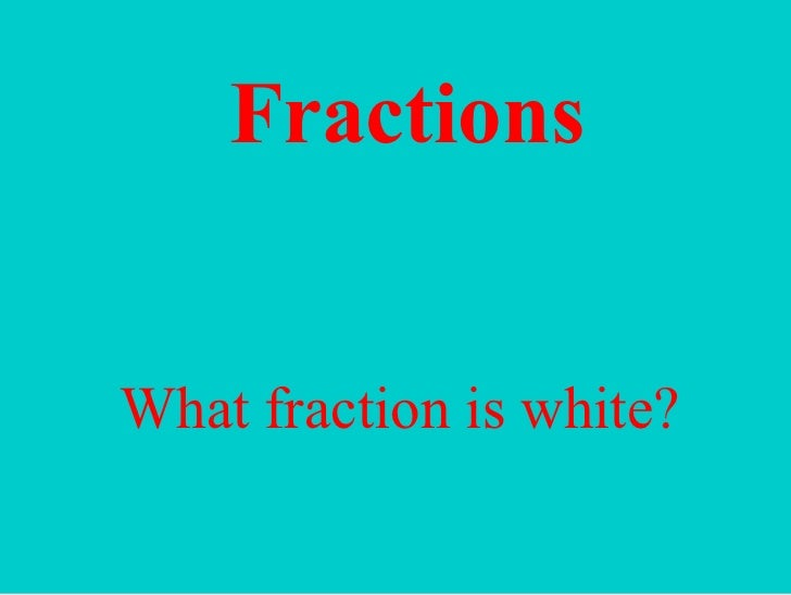 Fractions What fraction is white?