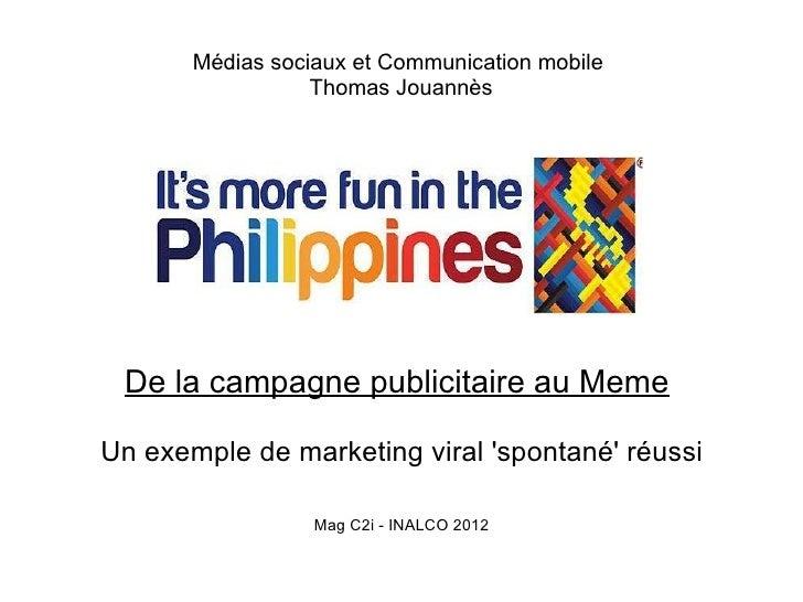 Médias sociaux et Communication mobile                  Thomas Jouannès De la campagne publicitaire au MemeUn exemple de m...