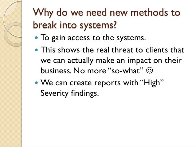 Why do we need new methods tobreak into systems? To gain access to the systems. This shows the real threat to clients th...