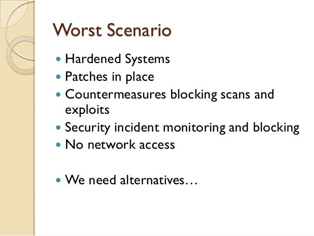 Worst Scenario Hardened Systems Patches in place Countermeasures blocking scans and  exploits Security incident monito...