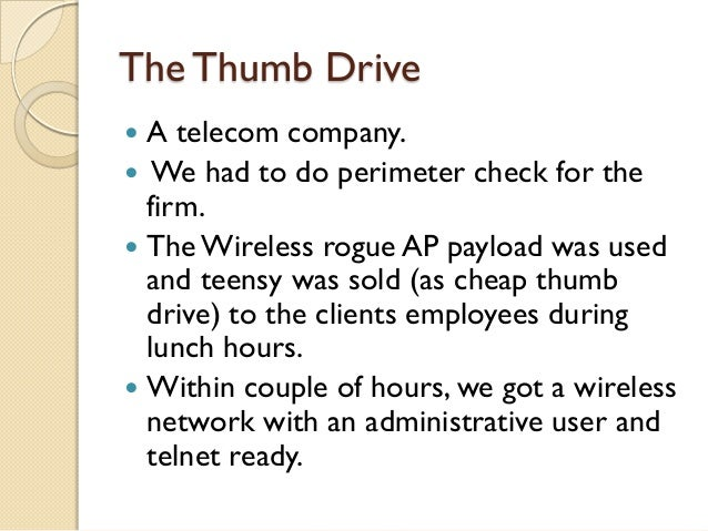 The Thumb Drive A telecom company. We had to do perimeter check for the  firm. The Wireless rogue AP payload was used  ...