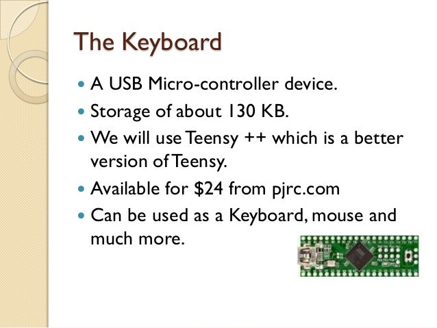 The Keyboard A USB Micro-controller device. Storage of about 130 KB. We will use Teensy ++ which is a better  version o...