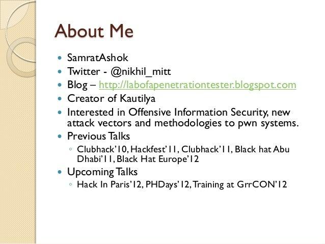 About Me SamratAshok Twitter - @nikhil_mitt Blog – http://labofapenetrationtester.blogspot.com Creator of Kautilya In...