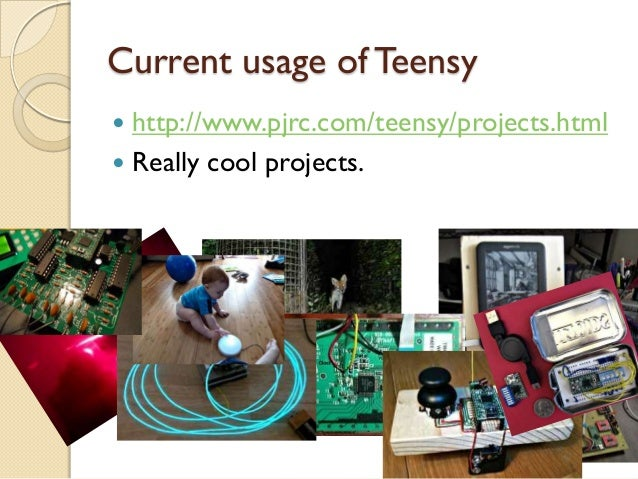 Current usage of Teensy http://www.pjrc.com/teensy/projects.html Really cool projects.