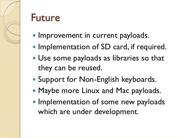 Future Improvement in current payloads. Implementation of SD card, if required. Use some payloads as libraries so that ...