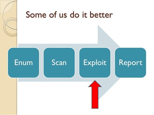 Some of us do it betterEnum    Scan     Exploit    Report