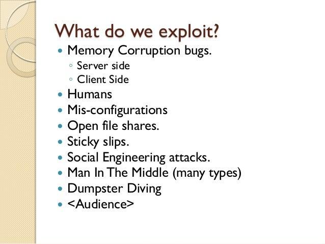 What do we exploit?   Memory Corruption bugs.    ◦ Server side    ◦ Client Side   Humans   Mis-configurations   Open f...