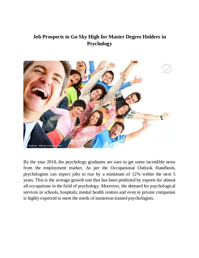 Job Prospects to Go Sky High for Master Degree Holders inPsychologyBy the year 2018, the psychology graduates are sure to ...