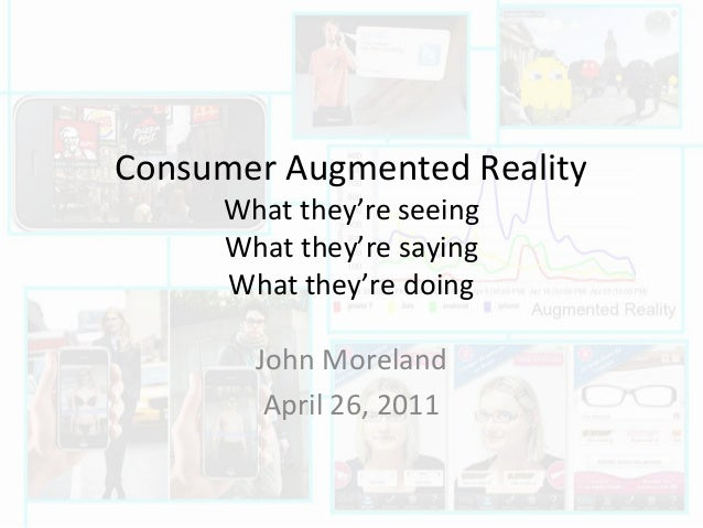 Consumer Augmented Reality What they're seeing What they're saying What they're doing John Moreland April 26, 2011