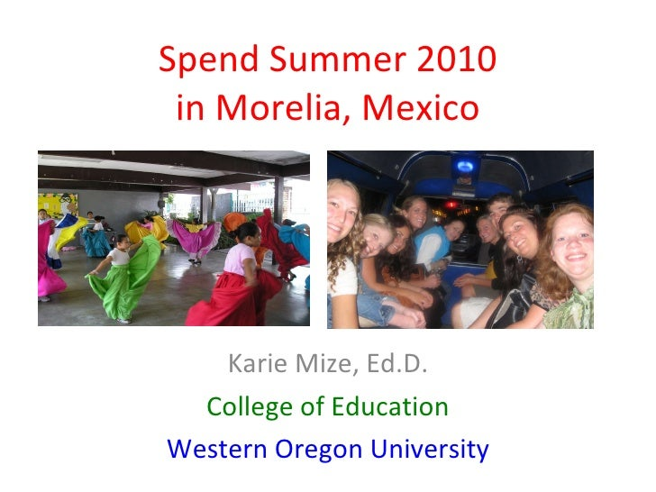 Spend Summer 2010 in Morelia, Mexico Karie Mize, Ed.D. College of Education Western Oregon University