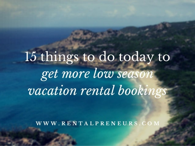 15 things to do today to get more low season vacation rental bookings W W W . R E N T A L P R E N E U R S . C O M